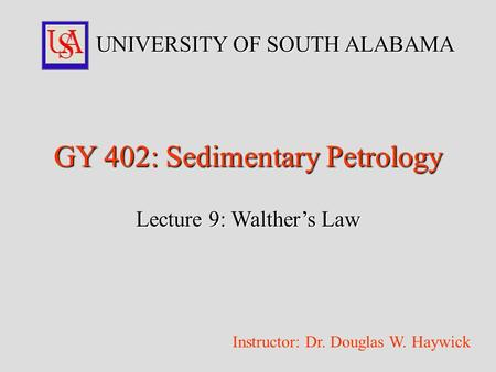 GY 402: Sedimentary Petrology Lecture 9: Walther's Law UNIVERSITY OF SOUTH ALABAMA Instructor: Dr. Douglas W. Haywick.