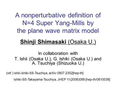 A nonperturbative definition of N=4 Super Yang-Mills by the plane wave matrix model Shinji Shimasaki (Osaka U.) In collaboration with T. Ishii (Osaka U.),