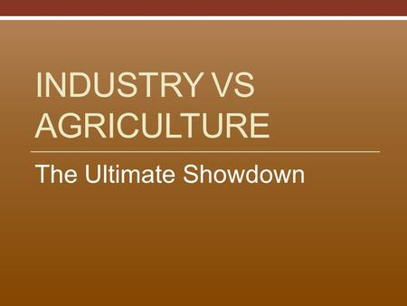 INDUSTRY VS AGRICULTURE The Ultimate Showdown. North - Industrial Upper, Middle, Lower Classes Unions – to help factory workers Factory workers – mainly.