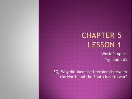 World's Apart Pgs. 140-143 EQ: Why did increased tensions between the North and the South lead to war?