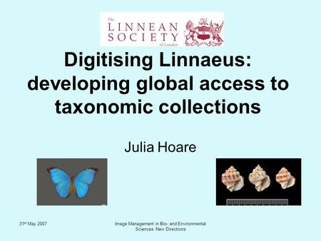 31 st May 2007Image Management in Bio- and Environmental Sciences: New Directions Julia Hoare Digitising Linnaeus: developing global access to taxonomic.