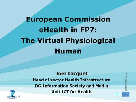 Footer European Commission eHealth in FP7: The Virtual Physiological Human Joël bacquet Head of sector Health Infrastructure DG Information Society and.