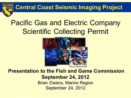 Pacific Gas and Electric Company Scientific Collecting Permit Presentation to the Fish and Game Commission September 24, 2012 Brian Owens, Marine Region.