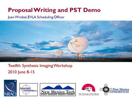 Twelfth Synthesis Imaging Workshop 2010 June 8-15 Proposal Writing and PST Demo Joan Wrobel, EVLA Scheduling Officer.