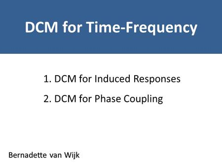Bernadette van Wijk DCM for Time-Frequency 1. DCM for Induced Responses 2. DCM for Phase Coupling.