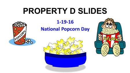 PROPERTY D SLIDES 1-19-16 National Popcorn Day. Music: Rod Stewart, Every Picture Tells A Story (1971 Music: Rod Stewart, Every Picture Tells A Story.