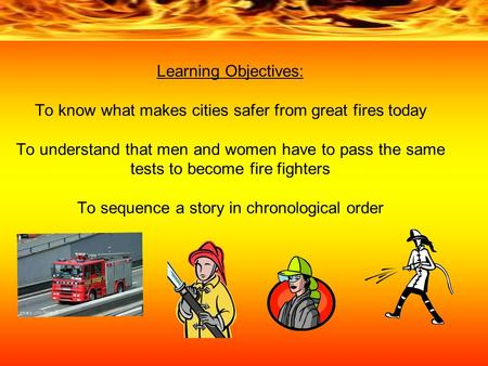 Learning Objectives: To know what makes cities safer from great fires today To understand that men and women have to pass the same tests to become fire.