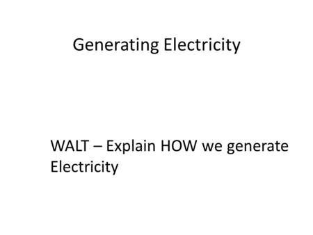 Generating Electricity WALT – Explain HOW we generate Electricity.