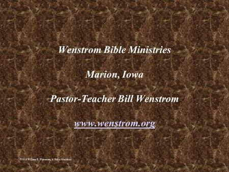  2014 William E. Wenstrom, Jr. Bible Ministries Wenstrom Bible Ministries Marion, Iowa Pastor-Teacher Bill Wenstrom www.wenstrom.org www.wenstrom.org.