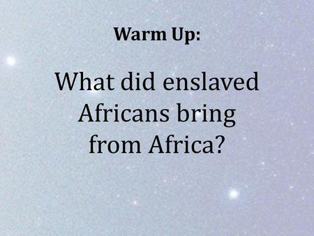 Warm Up: What did enslaved Africans bring from Africa?