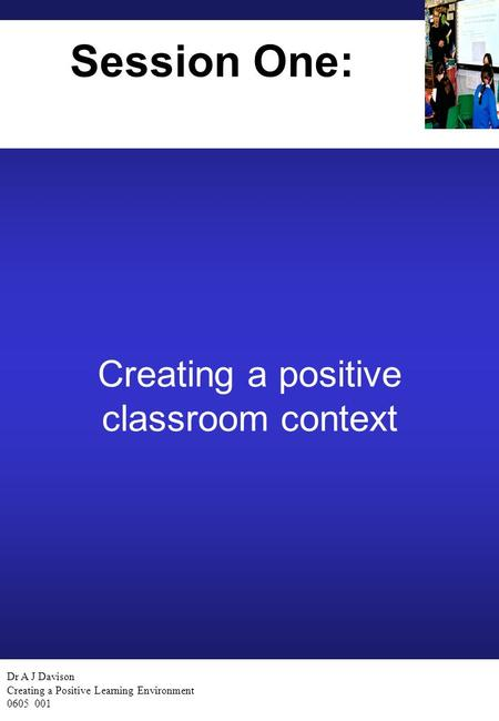 Dr A J Davison Creating a Positive Learning Environment 0605 001 Session One: Creating a positive classroom context.
