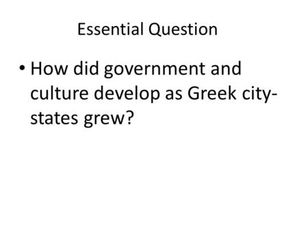 Essential Question How did government and culture develop as Greek city- states grew?