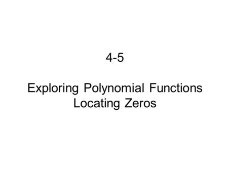 4-5 Exploring Polynomial Functions Locating Zeros.