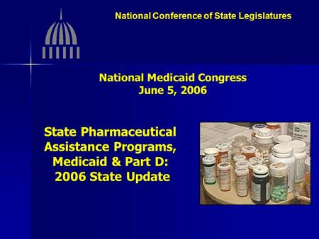 National Conference of State Legislatures National Medicaid Congress June 5, 2006 State Pharmaceutical Assistance Programs, Medicaid & Part D: 2006 State.