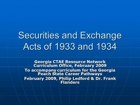 Securities and Exchange Acts of 1933 and 1934 Georgia CTAE Resource Network Curriculum Office, February 2009 To accompany curriculum for the Georgia Peach.