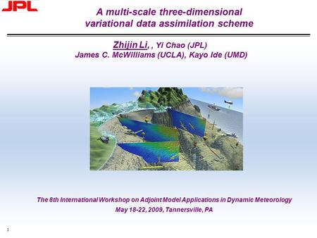 1 A multi-scale three-dimensional variational data assimilation scheme Zhijin Li,, Yi Chao (JPL) James C. McWilliams (UCLA), Kayo Ide (UMD) The 8th International.