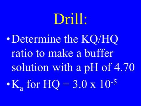 Drill: Determine the KQ/HQ ratio to make a buffer solution with a pH of 4.70 K a for HQ = 3.0 x 10 -5.