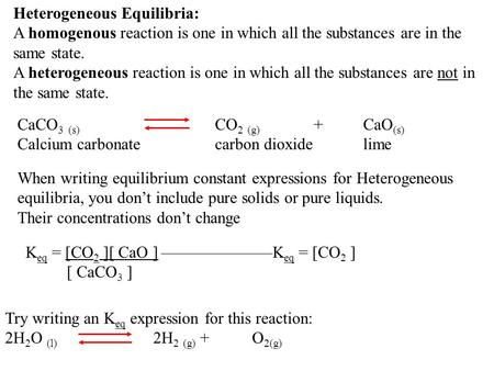 Heterogeneous Equilibria: A homogenous reaction is one in which all the substances are in the same state. A heterogeneous reaction is one in which all.