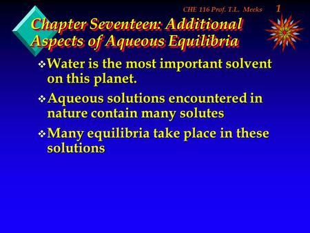CHE 116 Prof. T.L. Meeks 1 Chapter Seventeen: Additional Aspects of Aqueous Equilibria v Water is the most important solvent on this planet. v Aqueous.