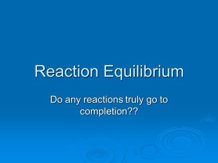 Reaction Equilibrium Do any reactions truly go to completion??