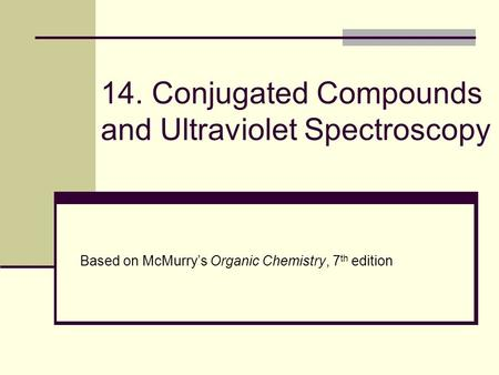 14. Conjugated Compounds and Ultraviolet Spectroscopy Based on McMurry's Organic Chemistry, 7 th edition.