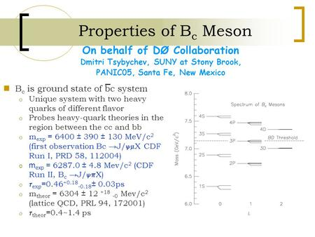 Properties of B c Meson On behalf of DØ Collaboration Dmitri Tsybychev, SUNY at Stony Brook, PANIC05, Santa Fe, New Mexico B c is ground state of bc system.