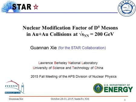 1 Guannan Xie Nuclear Modification Factor of D 0 Mesons in Au+Au Collisions at √s NN = 200 GeV Lawrence Berkeley National Laboratory University of Science.
