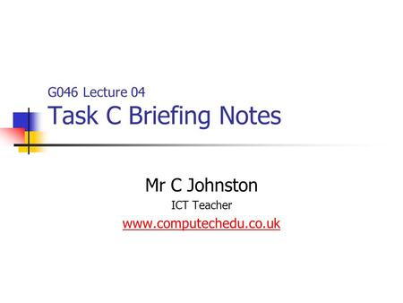 G046 Lecture 04 Task C Briefing Notes Mr C Johnston ICT Teacher www.computechedu.co.uk.