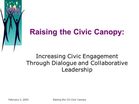 February 3, 2005Raising the CO Civic Canopy Raising the Civic Canopy: Increasing Civic Engagement Through Dialogue and Collaborative Leadership.