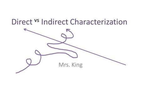 Direct vs Indirect Characterization Mrs. King. What a story needs… The development of the characters, which is known as characterization, is extremely.