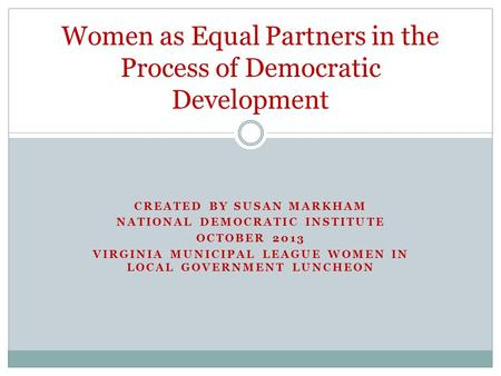 CREATED BY SUSAN MARKHAM NATIONAL DEMOCRATIC INSTITUTE OCTOBER 2013 VIRGINIA MUNICIPAL LEAGUE WOMEN IN LOCAL GOVERNMENT LUNCHEON Women as Equal Partners.