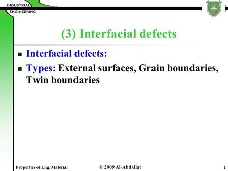 © 2009 Al-Abdallat Properties of Eng. Material 1 (3) Interfacial defects Interfacial defects: Types: External surfaces, Grain boundaries, Twin boundaries.