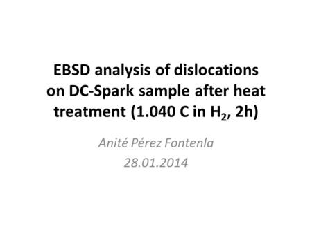 EBSD analysis of dislocations on DC-Spark sample after heat treatment (1.040 C in H 2, 2h) Anité Pérez Fontenla 28.01.2014.