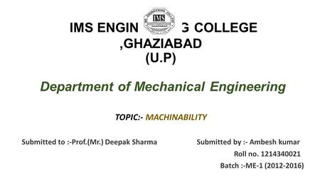 IMS ENGINEERING COLLEGE,GHAZIABAD (U.P) Department of Mechanical Engineering TOPIC:- MACHINABILITY Submitted to :-Prof.(Mr.) Deepak Sharma Submitted by.