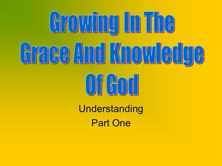 Understanding Part One. Review Began with Knowing Knowing God, Knowing His will, Knowing our relationship to Him, Knowing the benefits of knowing God.