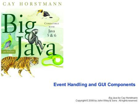 Big Java by Cay Horstmann Copyright © 2008 by John Wiley & Sons. All rights reserved. Event Handling and GUI Components.