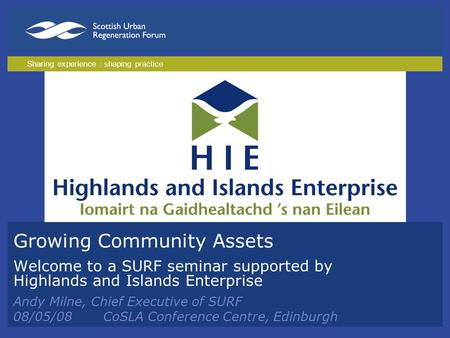 Growing Community Assets Welcome to a SURF seminar supported by Highlands and Islands Enterprise Andy Milne, Chief Executive of SURF 08/05/08CoSLA Conference.