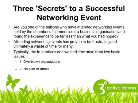 Three 'Secrets' to a Successful Networking Event Are you one of the millions who have attended networking events held by the chamber of commerce or a business.