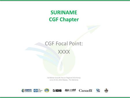 SURINAME CGF Chapter CGF Focal Point: XXXX Caribbean Growth Forum Regional Workshop June 24-25, 2013 Nassau, The Bahamas.