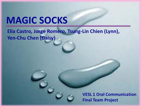 MAGIC SOCKS VESL 1 Oral Communication Final Team Project Elia Castro, Jorge Romero, Tsung-Lin Chien (Lynn), Yen-Chu Chen (Daisy)