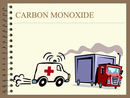 CARBON MONOXIDE WHAT IS CARBON MONOXIDE 4 CARBON MONOXIDE IS A GAS 4 IT HAS NO COLOR –YOU CAN'T SEE IT 4 IT HAS NO ODOR (SMELL) 4 IT HAS NO TASTE 4.