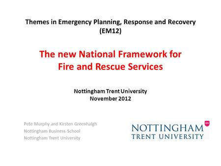 Themes in Emergency Planning, Response and Recovery (EM12) The new National Framework for Fire and Rescue Services Nottingham Trent University November.