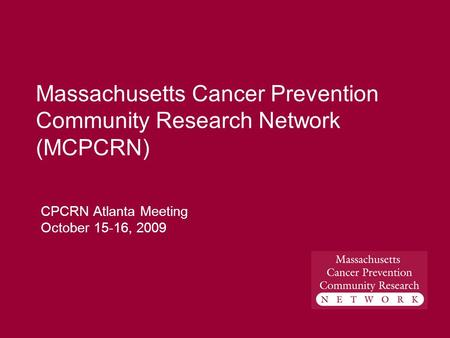 Massachusetts Cancer Prevention Community Research Network (MCPCRN) CPCRN Atlanta Meeting October 15-16, 2009.