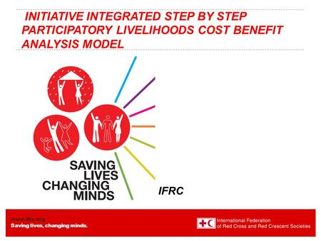 Www.ifrc.org Saving lives, changing minds. INITIATIVE INTEGRATED STEP BY STEP PARTICIPATORY LIVELIHOODS COST BENEFIT ANALYSIS MODEL IFRC.