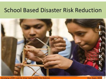 Developing a RCRC model for School based Disaster Risk Reduction Manu Gupta, SEEDS School Based Disaster Risk Reduction.