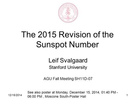 12/15/20141 The 2015 Revision of the Sunspot Number Leif Svalgaard Stanford University AGU Fall Meeting SH11D-07 See also poster at Monday, December 15,