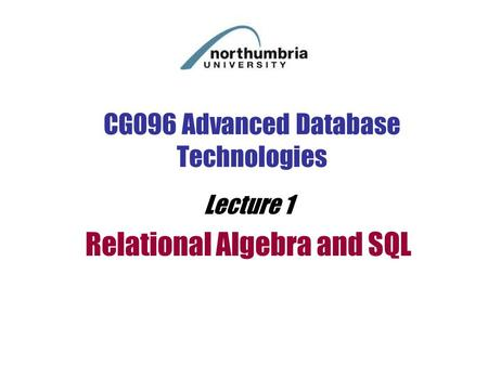 CG096 Advanced Database Technologies Lecture 1 Relational Algebra and SQL.