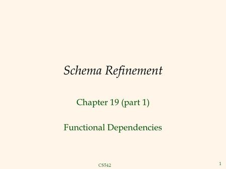 CS542 1 Schema Refinement Chapter 19 (part 1) Functional Dependencies.