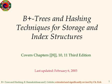 B+-Trees and Hashing, R. Ramakrishnan and J. Gehrke; extended and significantly revised by Ch. Eick 1 B+-Trees and Hashing Techniques for Storage and Index.