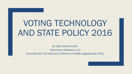 VOTING TECHNOLOGY AND STATE POLICY 2016 By Katy Owens Hubler Democracy Research, LLC Consultant for the National Conference of State Legislatures (NCSL)